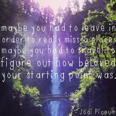 Jodi Picoult - 'Maybe you had to leave in order to really miss a place. Maybe you had to travel to figure out how beloved your starting point was. Jodi Picoult Quotes, Cool Words, Wise Words, Place Quotes, Done Quotes, Say That Again, Quotes And Notes, Travel Quotes, Favorite Quotes