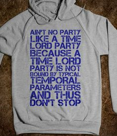 Ain't no party like a time lord party because a time lord party is not bound by typical temporal parameters and thus don't stop