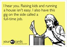I hear you. Raising kids and running a house isn't easy. I also have this gig on the side called a full-time job.