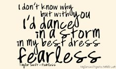 I don't know why but with you I'd dance in a storm in my best dress, fearless.