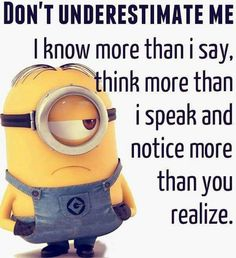 Don't Underestimate Me, I Know More Than I Say, Think More Than I Speak, & Notice More Than You Realize!