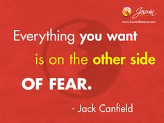 """""""Everything you want is on the other side of fear."""" – Jack Canfield"""