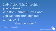 Lady Astor: Mr. Churchill, you're drunk! Winston Churchill: Yes, and you, Madam, are ugly.  But tomorrow, I 	shall be sober.