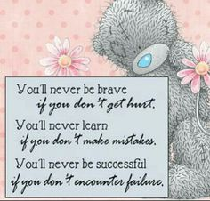 You'll never be brave if you don't get hurt.....