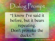 """""""I know I've said it before, but it bears repeating. Don't provoke the ducks."""""""