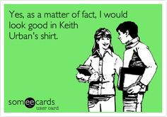 Yes, as a matter of fact, I would look good in Keith Urban's shirt.