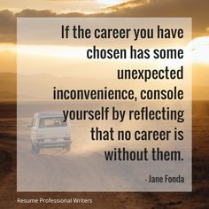 """If the career you have chosen has some unexpected inconvenience, console yourself by reflecting that no career is without them. -Jane Fonda #resumeprofessionalwriters #resume #writer #career #jobsearch #inspiration #qotd #quoteoftheday #success"