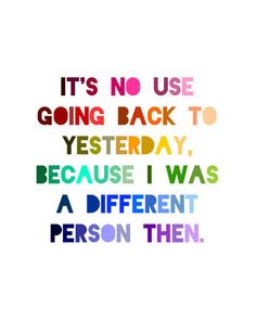 It's no use going back to yesterday, because I was a different person then. -Alice
