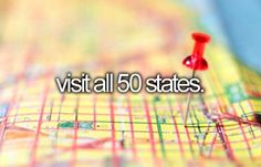 Visit all 50 states.  21 down, 29 to go