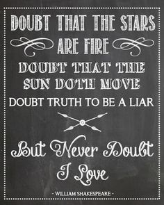 """Doubt that the stars are fire, doubt that the sun doth move, doubt truth to be a liar, but never doubt I love."" - Shakespeare"