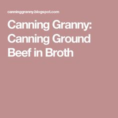 Canning Granny: Canning Ground Beef in Broth