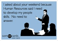 I asked about your weekend because Human Resources said I need to develop my people skills. No need to answer.