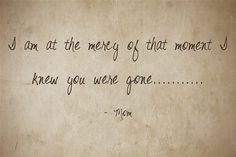 I am at the mercy of that moment I knew you were gone...........