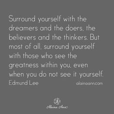 Surround yourself with the dreamers and the doers, the believers and the thinkers. But most of all, surround yourself with those who see the greatness within you, even when you do not see it yourself. Edmund Lee