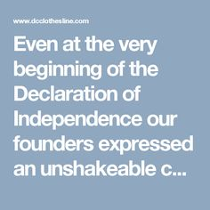 Even at the very beginning of the Declaration of Independence our founders expressed an unshakeable commitment to their Creator…  We hold these truths to be self-evident, that all men are created equal, that they are endowed by their Creator with certain unalienable Rights, that among these are Life, Liberty and the pursuit of Happiness.