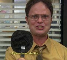"Admit it, you just sang it in your mind. ""Ryan started the fire."" The Office."