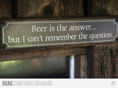 Beer is the answer...but I can't remember the question.