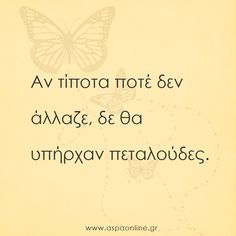 Αν τίποτα ποτέ δεν άλλαζε, δε θα υπήρχαν πεταλούδες.