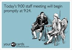 Funny Workplace Ecard: Todays 9:00 staff meeting will begin promptly at 9:24.