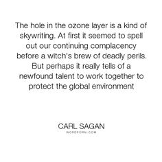 """Carl Sagan - """"The hole in the ozone layer is a kind of skywriting. At first it seemed to spell..."""". earth, conservation, environmentalism, cooperation, ozone-layer"""