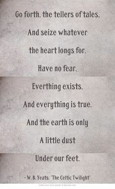 Go forth, the tellers of tales,  And seize whatever the heart longs for. Have no fear.  Everthing exists, And everything is true.  And the earth is only A little dust  Under our feet.