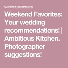 Weekend Favorites: Your wedding recommendations!   Ambitious Kitchen. Photographer suggestions!