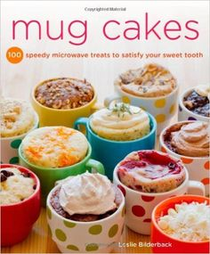 Mug Cakes: 100 Speedy Microwave Treats to Satisfy Your Sweet Tooth: Leslie Bilderback: 9781250026583: Amazon.com: Books