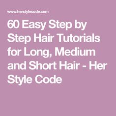 60 Easy Step by Step Hair Tutorials for Long, Medium and Short Hair - Her Style Code