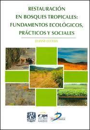 Restauración de bosques tropicales : fundamentos ecológicos, prácticos y sociales / Eliane Ceccon  México, D.F. : Universidad Nacional Autónoma de México, 2013