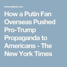 How a Putin Fan Overseas Pushed Pro-Trump Propaganda to Americans - The New York Times
