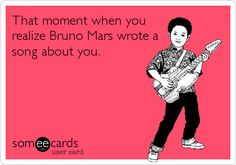 That moment when you realize Bruno Mars wrote a song about you.