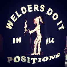 Our shirts. Welders do it in all positions Welding Funny, Diy Welding, Welder Jobs, Funny Google Searches, Metal Art, Heavy Metal, Metal Working, Positivity, Let It Be