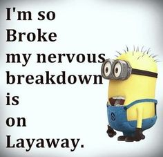 I'm so broke my nervous breakdown is on layaway. - minion