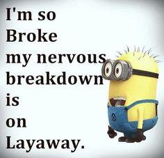 I'm so broke my nervous breakdown is on layaway. - minion
