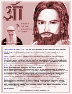 Contact Report #214, February 3, 1987 – Billy Meier asked Quetzal about the biblical figure Moses and the number 40.    Billy: Be also greeted, my friend. And be welcome. May I ask you, at the outset of our conversation, to answer some questions?   Quetzal: 1. Certainly. 2. But later, I would like to discuss with you some concerns that are of a purely private nature.   Billy: Of course. Well then: since you concern yourself, among many other things, also with Biblical history, respectively…