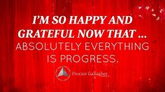I am so happy and grateful now that … absolutely everything is progress.