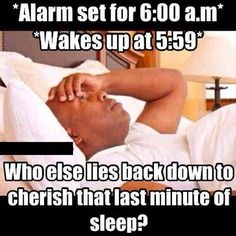 Every morning except its 7:00 and I wake up at 6:59