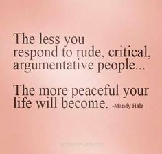 The less you respond to rude people...the more peaceful your life becomes.