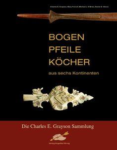 Bogen, Pfeile, Köcher aus sechs Kontinenten: Die Charles E. Grayson Sammlung: Amazon.de: Charles E Grayson, Michael J O' Brien, Mary French,...