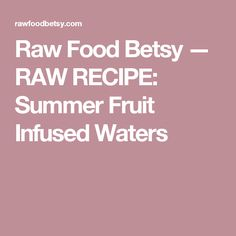 Raw Food Betsy — RAW RECIPE:  Summer Fruit Infused Waters