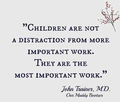 Children are not a distraction from more important work. They are the most important work -John Trainer, M.D.