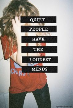 Quiet people have the loudest mind. They don't say anything, keeping all for themselves, but inside they are screaming. They think too much. Great Quotes, Me Quotes, Inspirational Quotes, Chill Quotes, Quirky Quotes, Strong Quotes, Motivational Quotes, Grunge Quotes, Quiet People