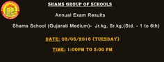 Shams Group of Schools Dear all Students Your Annaul Exam results on 3rd May 2016 (Tuesday). Time: 1:00 pm To 05:00 pm. Shams Gujarati High School Shams Gujarati Higher Secondary School Shams Guajarati Prathmik Sala