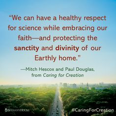 """""""We can have a healthy respect for science while embracing our faith—and protecting the sanctity and divinity of our Earthly home.""""—Mitch Hescox and Paul Douglas, from Caring for Creation #CaringForCreation"""