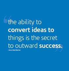 The ability to convert ideas to things is the secret to outward success..