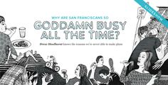 Why Are San Franciscans so Goddamn Busy All the Time?    Oh man...it's true. All of it. Every last silly little drawing. I've been there. Guilty. See you next next Wednesday for tea to discuss? I need time to process...