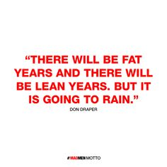 There will be fat years and there will be lean years. But it is going to rain. Don Draper of Mad Men Like Quotes, Tv Show Quotes, Don Draper Quotes, Motto, Mad Men Quotes, Mad Men Don Draper, Mad Men Party, Men Tv, Cartoon Quotes