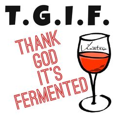 T.G.I.F. Thank God it's Fermented  Mmmmmmm... Wine!