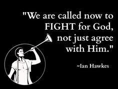 """We are called now to FIGHT for God, not just agree with Him."""