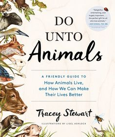 Do Unto Animals: A Friendly Guide to How Animals Live, and How We Can Make Their Lives Better by Tracey Stewart, Illustrated by Lisel Ashlock (ISBN 9781579656232 $19.95) – October 6th release
